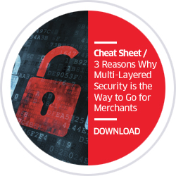 Cheat Sheet / 3 Reasons Why Multi-Layered Security is the Way to Go for Merchants